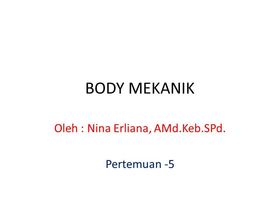 BODY MEKANIK Oleh : Nina Erliana, AMd.Keb.SPd. Pertemuan -5