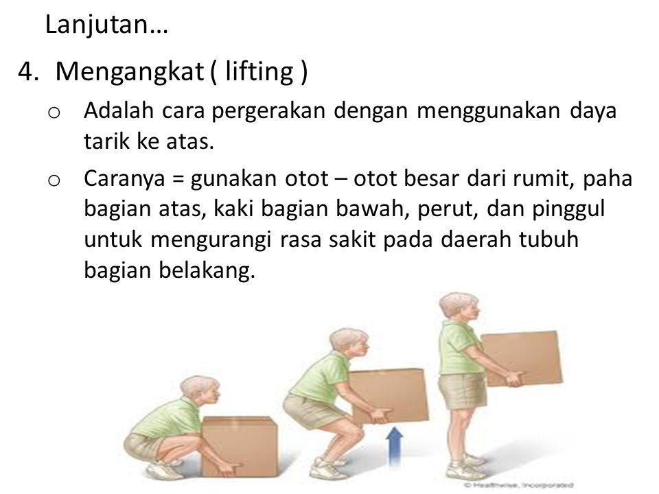 Lanjutan… 4.Mengangkat ( lifting ) o Adalah cara pergerakan dengan menggunakan daya tarik ke atas. o Caranya = gunakan otot – otot besar dari rumit, p