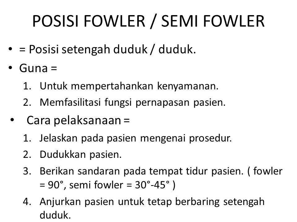 POSISI FOWLER / SEMI FOWLER = Posisi setengah duduk / duduk. Guna = 1.Untuk mempertahankan kenyamanan. 2.Memfasilitasi fungsi pernapasan pasien. Cara