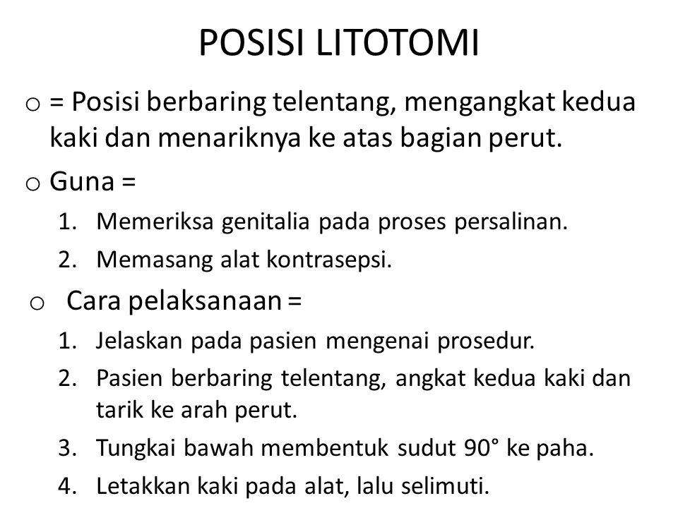POSISI LITOTOMI o = Posisi berbaring telentang, mengangkat kedua kaki dan menariknya ke atas bagian perut. o Guna = 1.Memeriksa genitalia pada proses