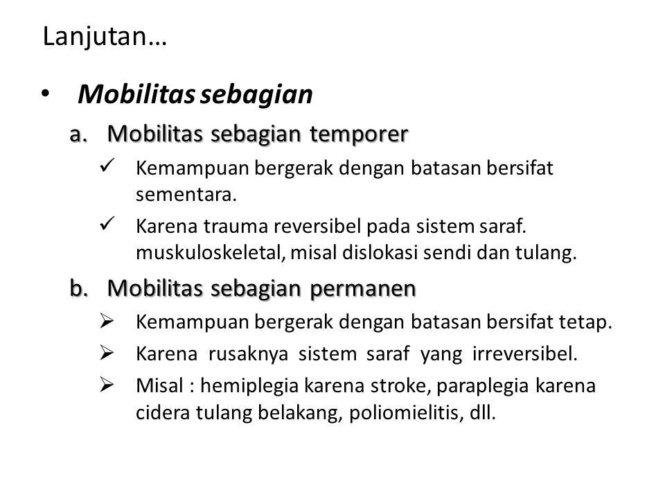 Lanjutan… Mobilitas sebagian a.Mobilitas sebagian temporer Kemampuan bergerak dengan batasan bersifat sementara. Karena trauma reversibel pada sistem