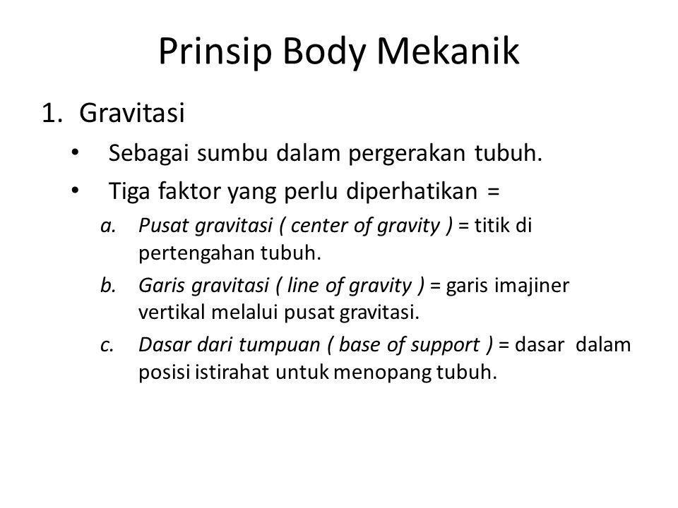 Prinsip Body Mekanik 1.Gravitasi Sebagai sumbu dalam pergerakan tubuh. Tiga faktor yang perlu diperhatikan = a.Pusat gravitasi ( center of gravity ) =