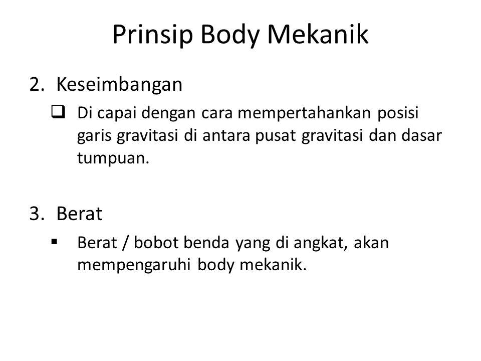 Prinsip Body Mekanik 2.Keseimbangan  Di capai dengan cara mempertahankan posisi garis gravitasi di antara pusat gravitasi dan dasar tumpuan. 3.Berat