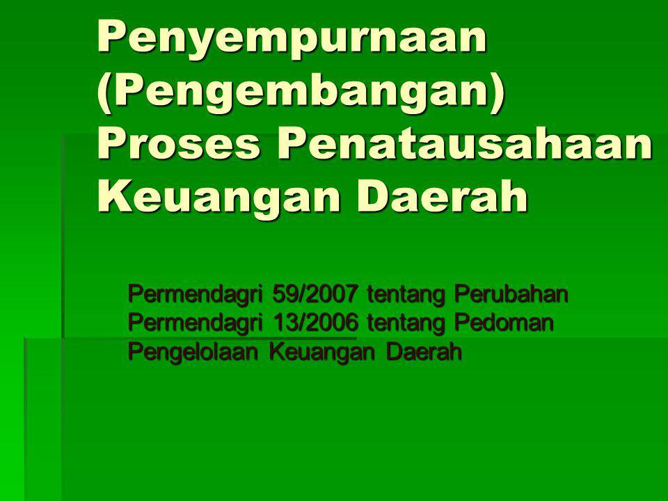 Penyempurnaan (Pengembangan) Proses Penatausahaan Keuangan Daerah Permendagri 59/2007 tentang Perubahan Permendagri 13/2006 tentang Pedoman Pengelolaa