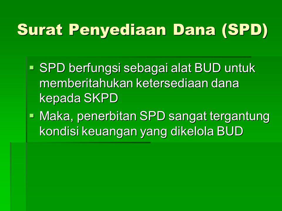 Surat Penyediaan Dana (SPD)  SPD berfungsi sebagai alat BUD untuk memberitahukan ketersediaan dana kepada SKPD  Maka, penerbitan SPD sangat tergantu