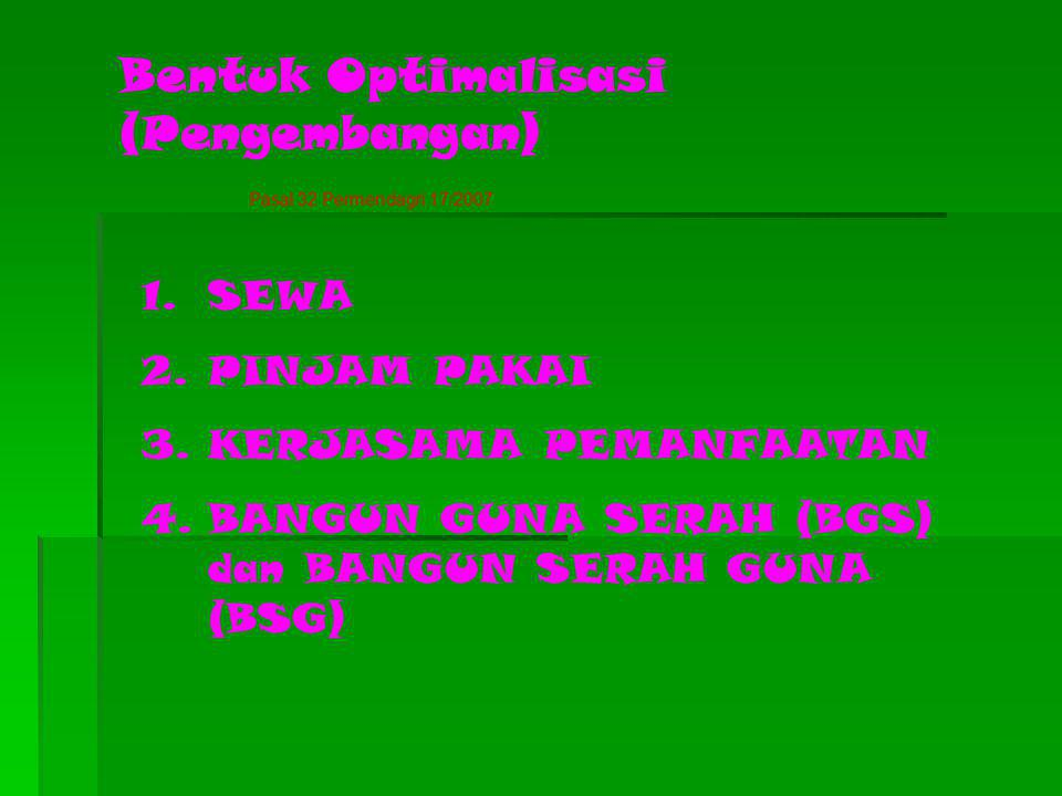 Bentuk Optimalisasi (Pengembangan) 1.SEWA 2.PINJAM PAKAI 3.KERJASAMA PEMANFAATAN 4.BANGUN GUNA SERAH (BGS) dan BANGUN SERAH GUNA (BSG) Pasal 32 Permen