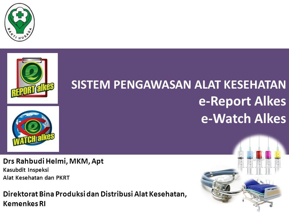 SISTEM PENGAWASAN ALAT KESEHATAN e-Report Alkes e-Watch Alkes Drs Rahbudi Helmi, MKM, Apt Kasubdit Inspeksi Alat Kesehatan dan PKRT Direktorat Bina Pr