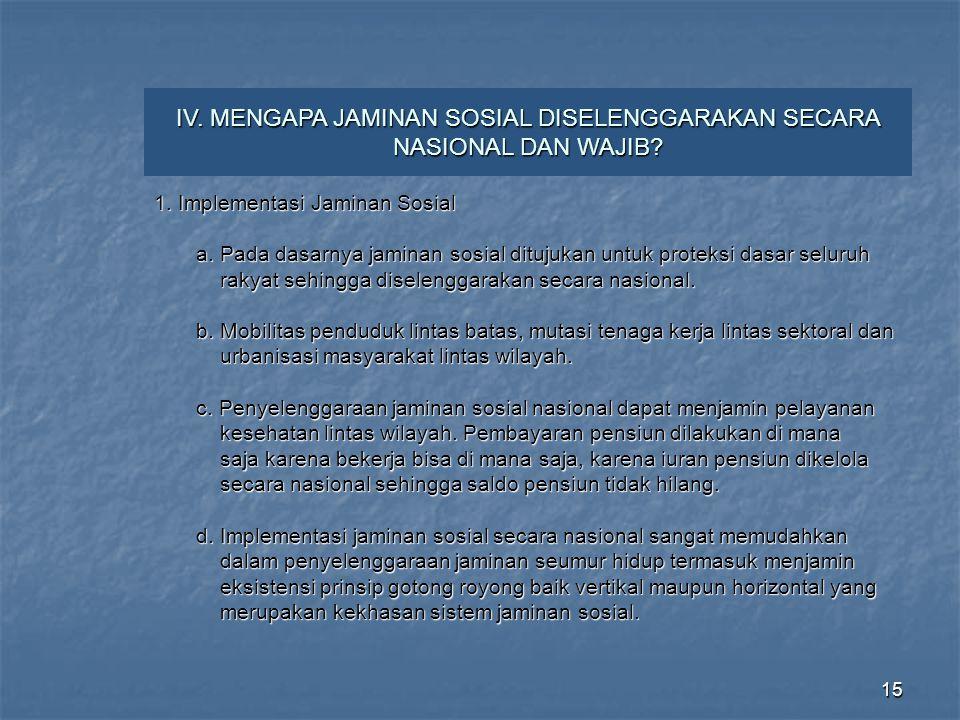 15 IV. MENGAPA JAMINAN SOSIAL DISELENGGARAKAN SECARA NASIONAL DAN WAJIB? 1. Implementasi Jaminan Sosial a. Pada dasarnya jaminan sosial ditujukan untu