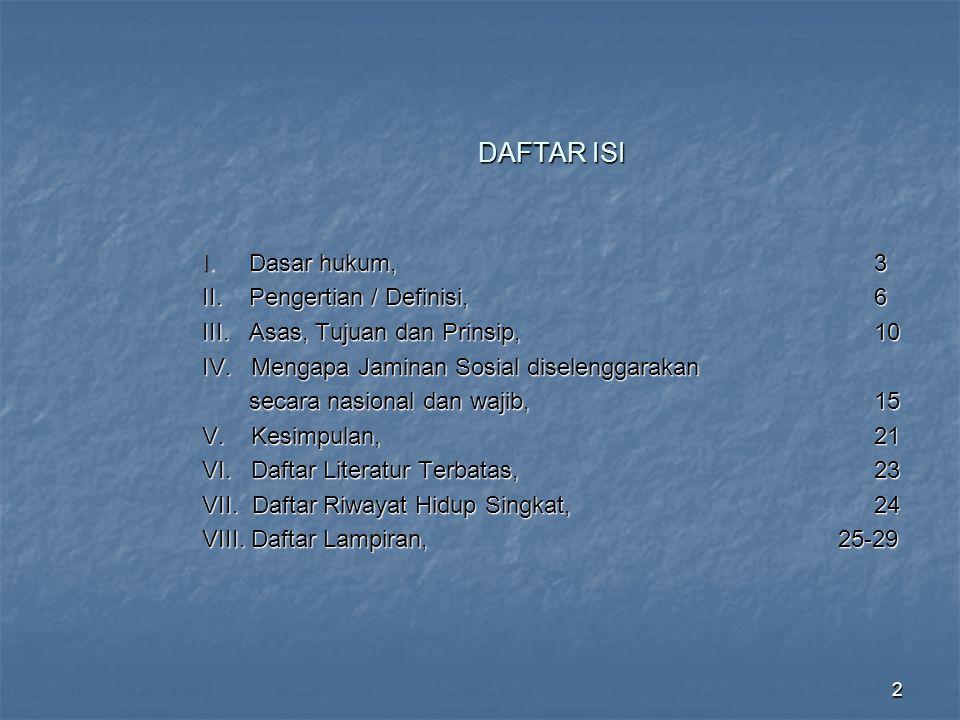 2 DAFTAR ISI I. Dasar hukum,3 II. Pengertian / Definisi,6 III. Asas, Tujuan dan Prinsip,10 IV. Mengapa Jaminan Sosial diselenggarakan secara nasional