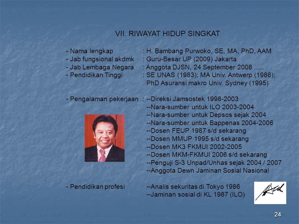 24 VII. RIWAYAT HIDUP SINGKAT - Nama lengkap: H. Bambang Purwoko, SE, MA, PhD, AAM - Jab fungsional akdmk: Guru-Besar UP (2009) Jakarta - Jab Lembaga