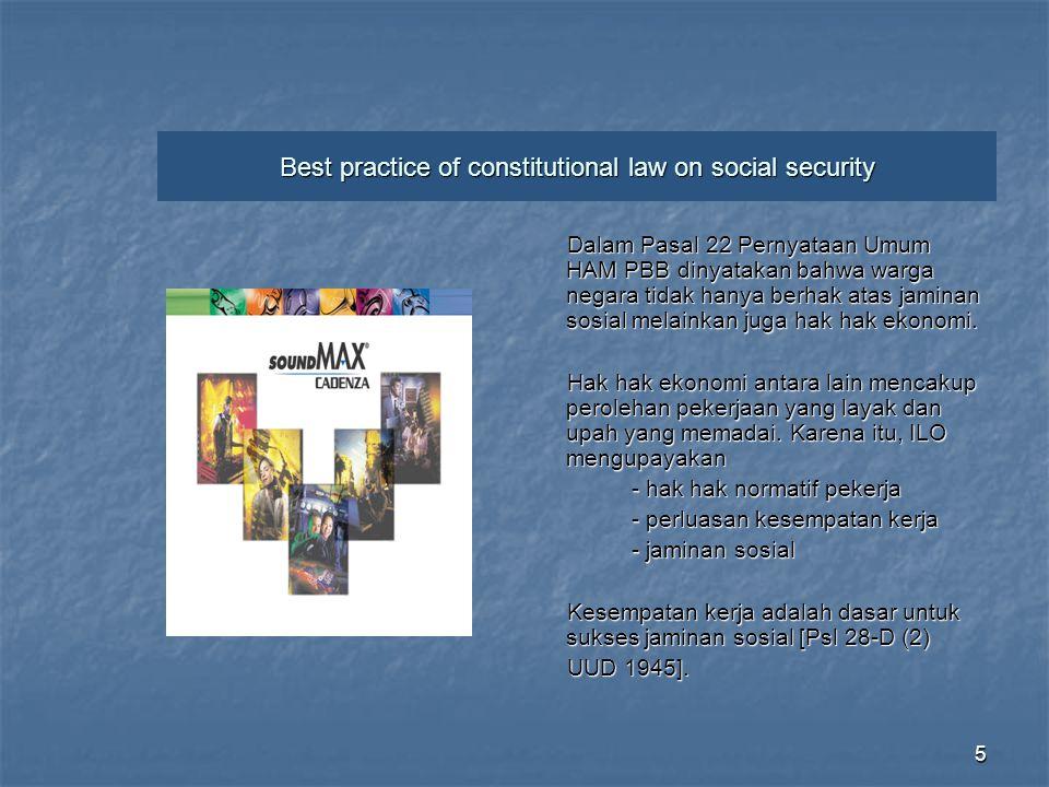 5 Best practice of constitutional law on social security Dalam Pasal 22 Pernyataan Umum HAM PBB dinyatakan bahwa warga negara tidak hanya berhak atas