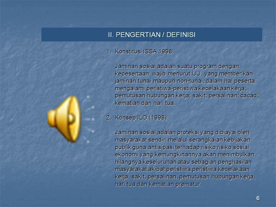 6 II. PENGERTIAN / DEFINISI 1. Konstitusi ISSA 1998: Jaminan sosial adalah suatu program dengan Jaminan sosial adalah suatu program dengan kepesertaan