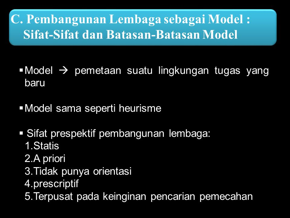 C. Pembangunan Lembaga sebagai Model : Sifat-Sifat dan Batasan-Batasan Model  Model  pemetaan suatu lingkungan tugas yang baru  Model sama seperti