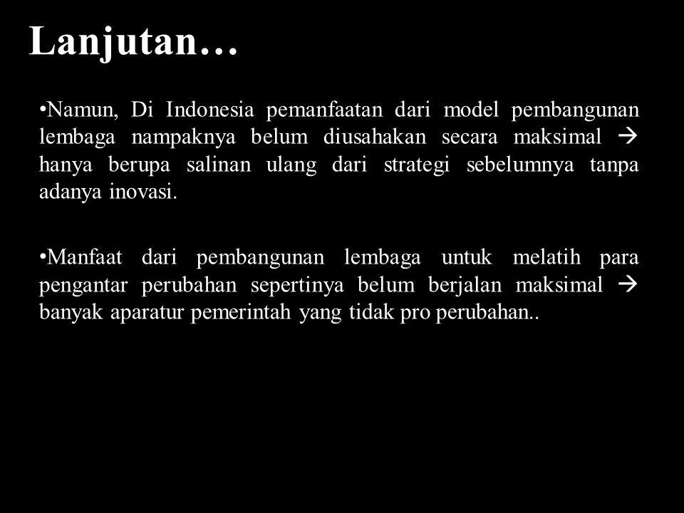 Lanjutan… Namun, Di Indonesia pemanfaatan dari model pembangunan lembaga nampaknya belum diusahakan secara maksimal  hanya berupa salinan ulang dari