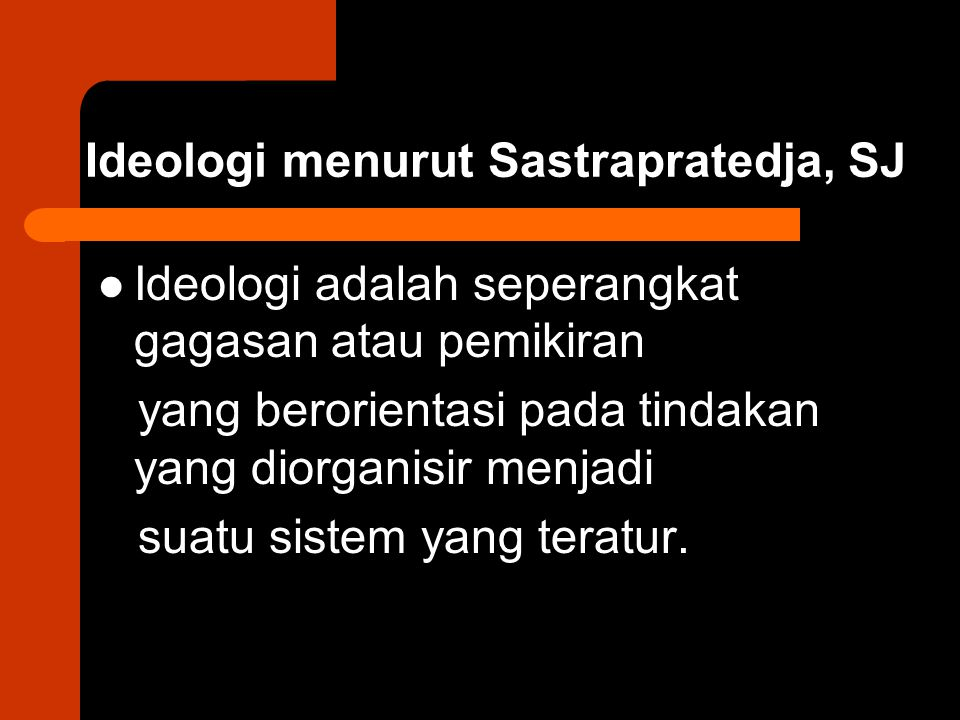 Ideologi menurut Sastrapratedja, SJ Ideologi adalah seperangkat gagasan atau pemikiran yang berorientasi pada tindakan yang diorganisir menjadi suatu