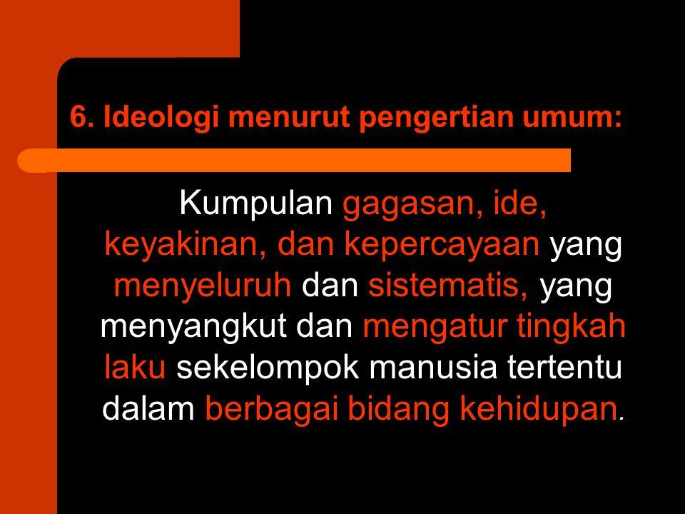 6. Ideologi menurut pengertian umum: Kumpulan gagasan, ide, keyakinan, dan kepercayaan yang menyeluruh dan sistematis, yang menyangkut dan mengatur ti