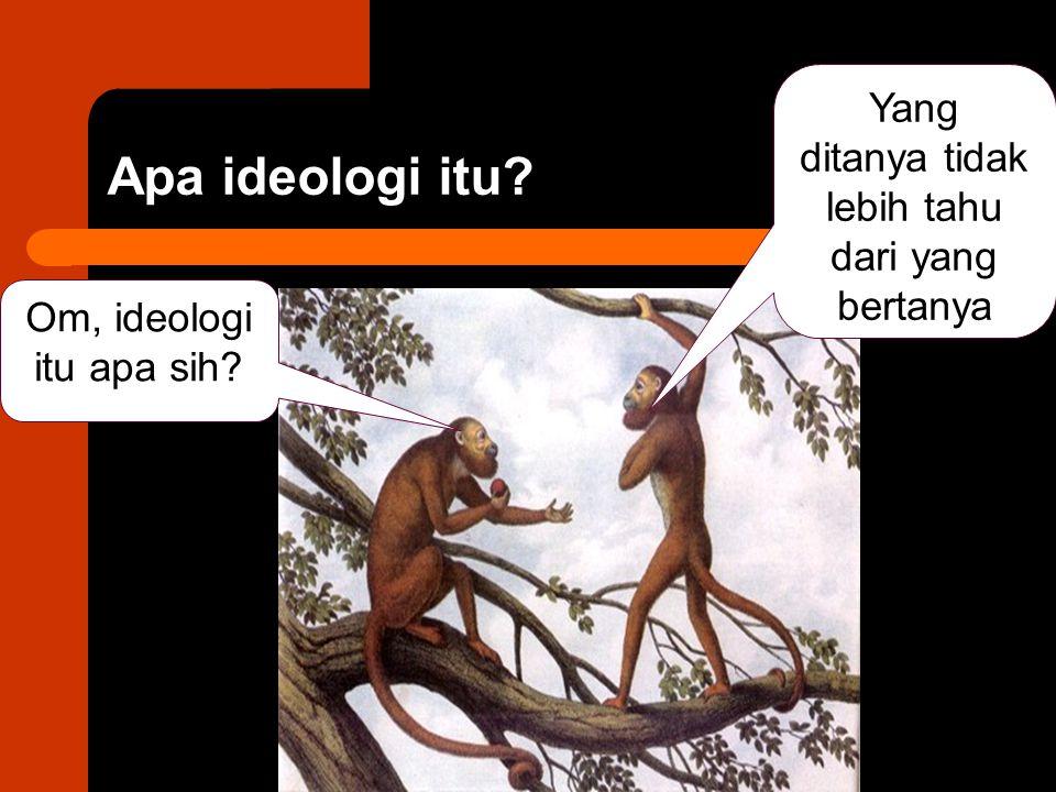 Apa ideologi itu? Om, ideologi itu apa sih? Yang ditanya tidak lebih tahu dari yang bertanya