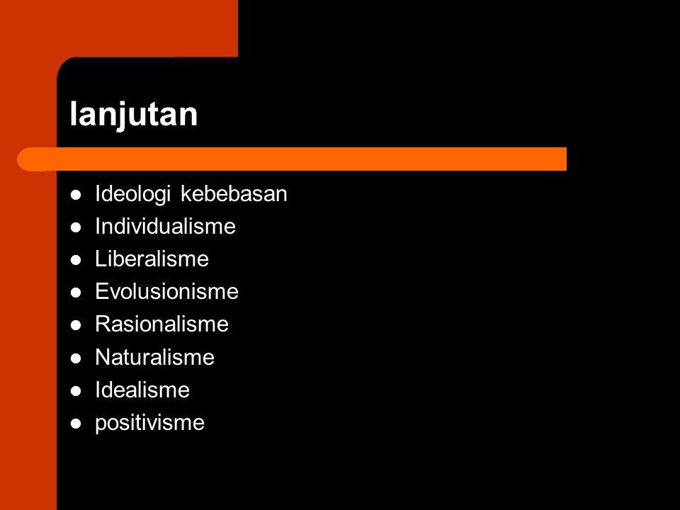 lanjutan Ideologi kebebasan Individualisme Liberalisme Evolusionisme Rasionalisme Naturalisme Idealisme positivisme
