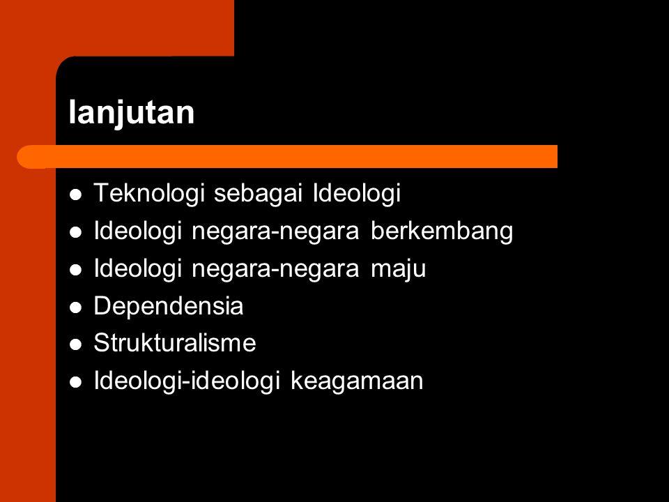 lanjutan Teknologi sebagai Ideologi Ideologi negara-negara berkembang Ideologi negara-negara maju Dependensia Strukturalisme Ideologi-ideologi keagama
