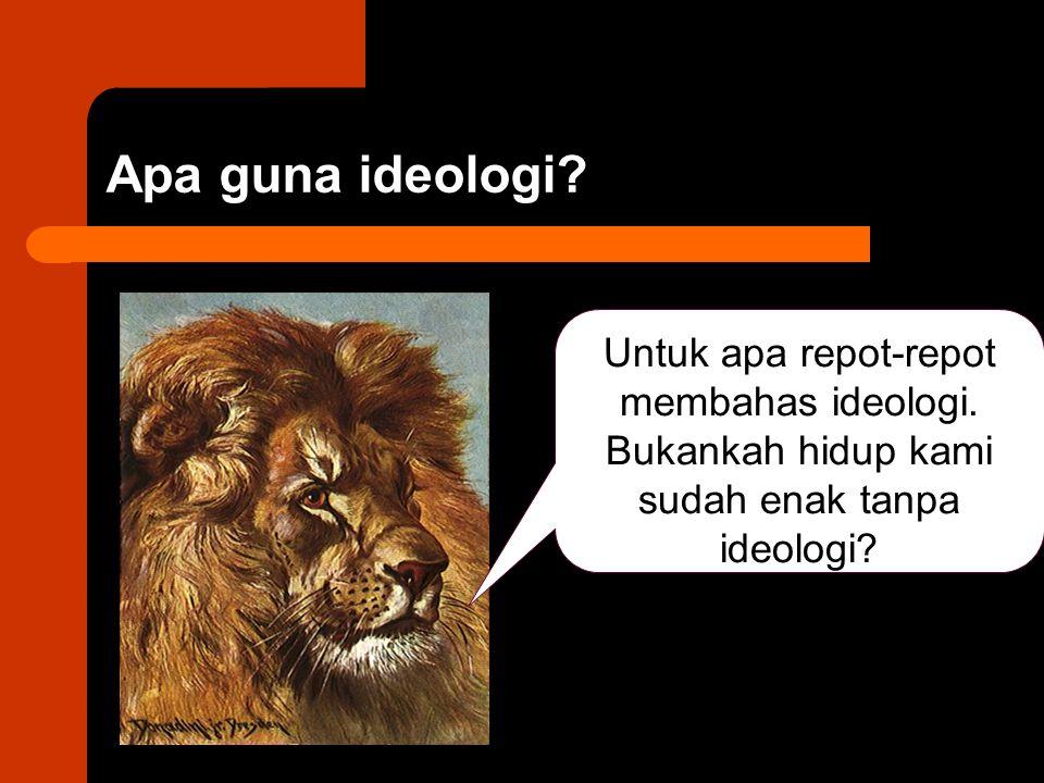 Apa guna ideologi? Untuk apa repot-repot membahas ideologi. Bukankah hidup kami sudah enak tanpa ideologi?