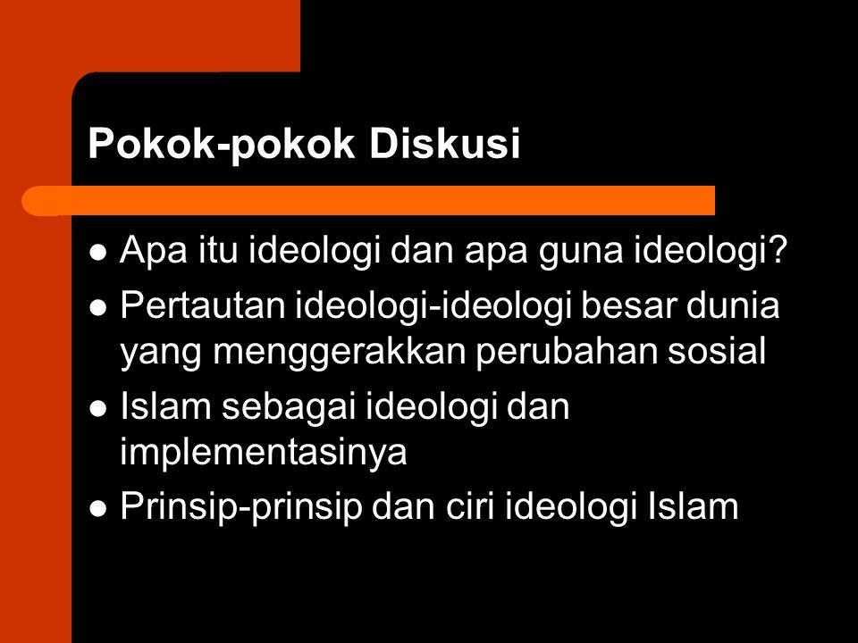 Pokok-pokok Diskusi Apa itu ideologi dan apa guna ideologi? Pertautan ideologi-ideologi besar dunia yang menggerakkan perubahan sosial Islam sebagai i
