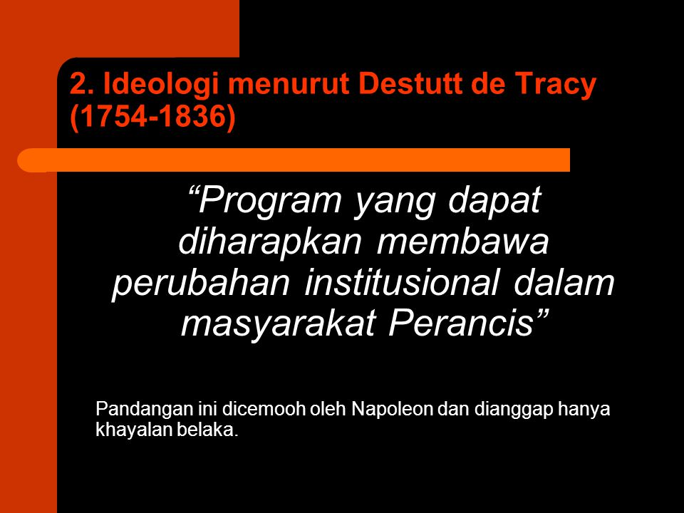 "2. Ideologi menurut Destutt de Tracy (1754-1836) ""Program yang dapat diharapkan membawa perubahan institusional dalam masyarakat Perancis"" Pandangan i"