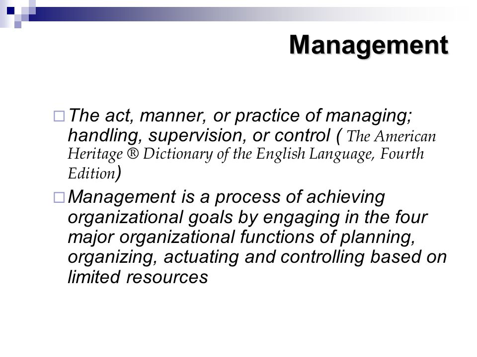 Management  The act, manner, or practice of managing; handling, supervision, or control ( The American Heritage ® Dictionary of the English Language,