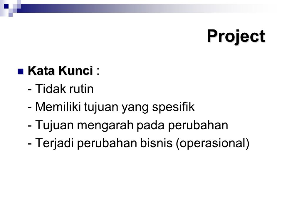 Project Kata Kunci Kata Kunci : - Tidak rutin - Memiliki tujuan yang spesifik - Tujuan mengarah pada perubahan - Terjadi perubahan bisnis (operasional)