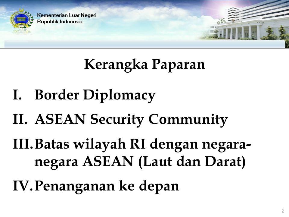Kementerian Luar Negeri Republik Indonesia Kerangka Paparan I.Border Diplomacy II.ASEAN Security Community III.Batas wilayah RI dengan negara- negara