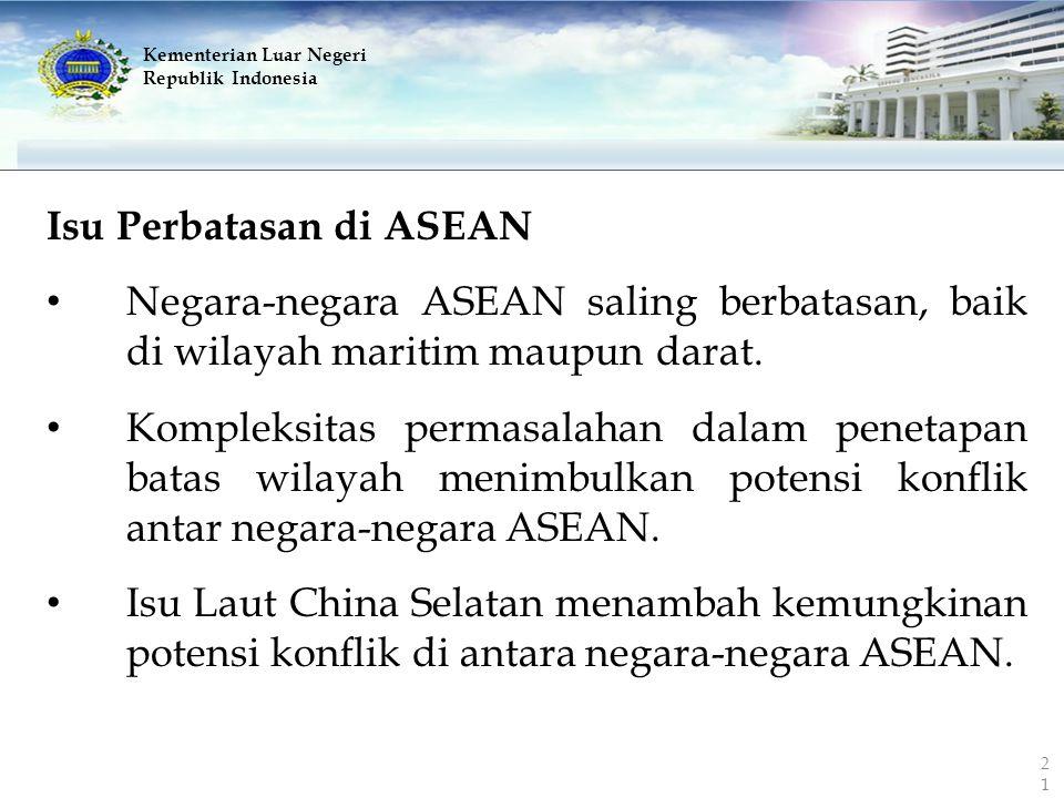 Kementerian Luar Negeri Republik Indonesia Isu Perbatasan di ASEAN Negara-negara ASEAN saling berbatasan, baik di wilayah maritim maupun darat. Komple