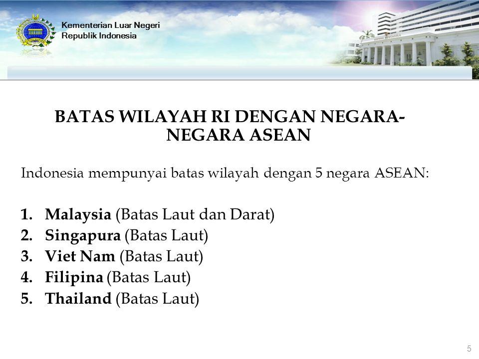 Kementerian Luar Negeri Republik Indonesia BATAS WILAYAH RI DENGAN NEGARA- NEGARA ASEAN Indonesia mempunyai batas wilayah dengan 5 negara ASEAN: 1. Ma
