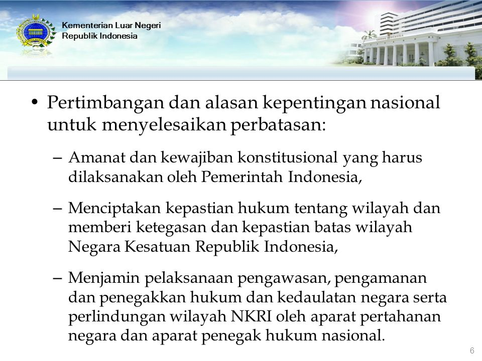 Kementerian Luar Negeri Republik Indonesia Pertimbangan dan alasan kepentingan nasional untuk menyelesaikan perbatasan: – Amanat dan kewajiban konstit