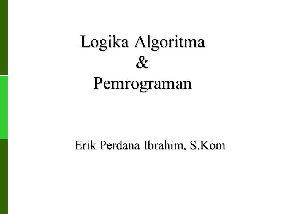 Logika Algoritma & Pemrograman Erik Perdana Ibrahim, S.Kom
