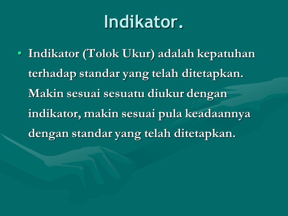 Indikator. Indikator (Tolok Ukur) adalah kepatuhan terhadap standar yang telah ditetapkan. Makin sesuai sesuatu diukur dengan indikator, makin sesuai