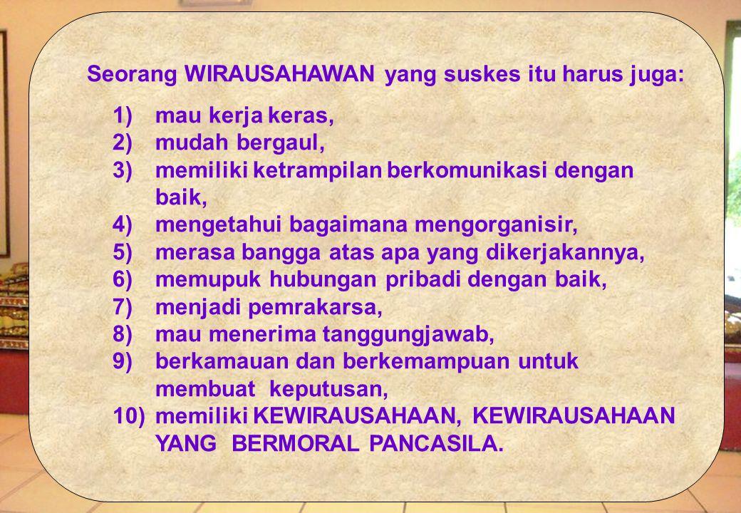 Seorang WIRAUSAHAWAN yang suskes itu harus juga: 1)mau kerja keras, 2) mudah bergaul, 3) memiliki ketrampilan berkomunikasi dengan baik, 4) mengetahui bagaimana mengorganisir, 5) merasa bangga atas apa yang dikerjakannya, 6) memupuk hubungan pribadi dengan baik, 7) menjadi pemrakarsa, 8) mau menerima tanggungjawab, 9) berkamauan dan berkemampuan untuk membuat keputusan, 10) memiliki KEWIRAUSAHAAN, KEWIRAUSAHAAN YANG BERMORAL PANCASILA.