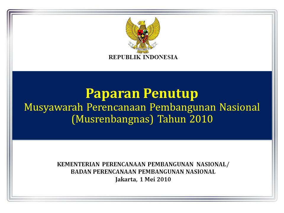 REPUBLIK INDONESIA KEMENTERIAN PERENCANAAN PEMBANGUNAN NASIONAL/ BADAN PERENCANAAN PEMBANGUNAN NASIONAL Jakarta, 1 Mei 2010 Paparan Penutup Musyawarah Perencanaan Pembangunan Nasional (Musrenbangnas) Tahun 2010 Paparan Penutup Musyawarah Perencanaan Pembangunan Nasional (Musrenbangnas) Tahun 2010