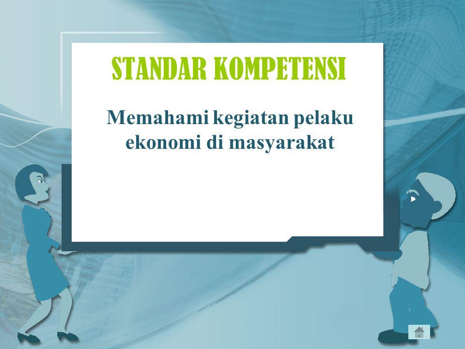 STANDAR KOMPETENSI Memahami kegiatan pelaku ekonomi di masyarakat