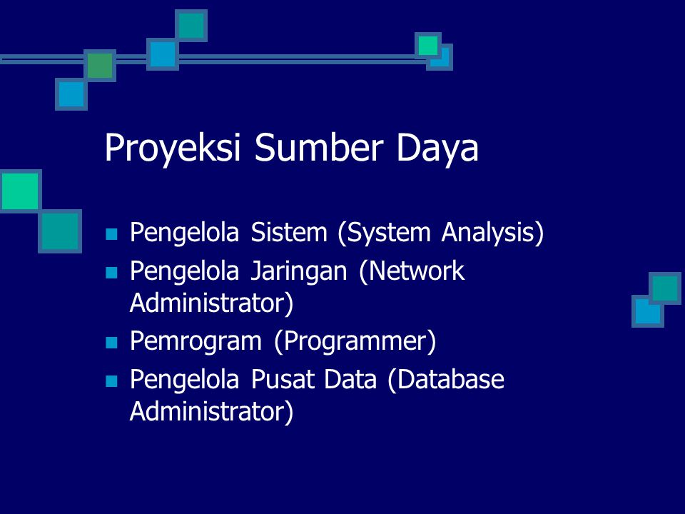 Proyeksi Sumber Daya Pengelola Sistem (System Analysis) Pengelola Jaringan (Network Administrator) Pemrogram (Programmer) Pengelola Pusat Data (Database Administrator)