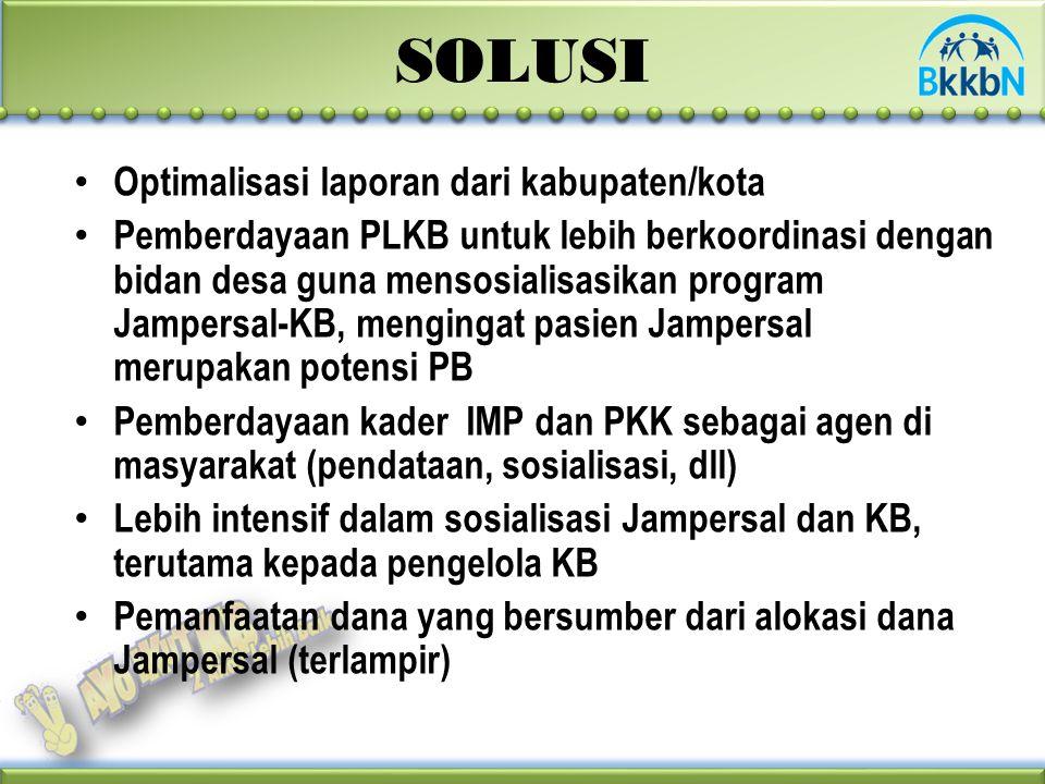 SOLUSI Optimalisasi laporan dari kabupaten/kota Pemberdayaan PLKB untuk lebih berkoordinasi dengan bidan desa guna mensosialisasikan program Jampersal