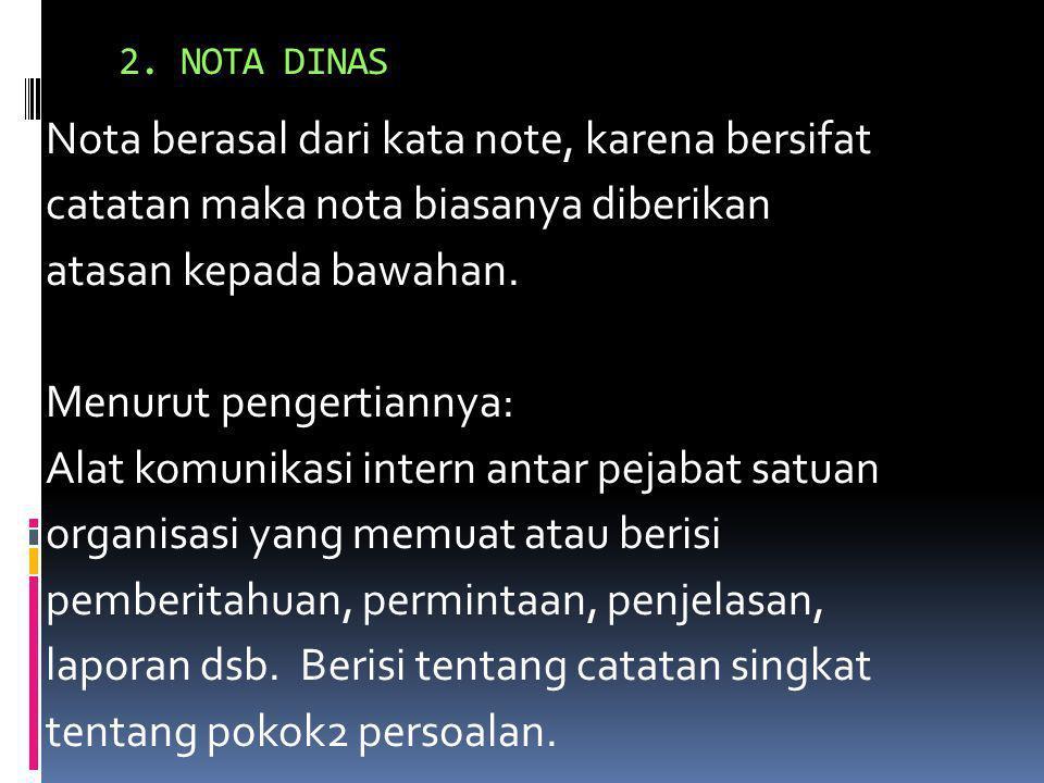 2. NOTA DINAS Nota berasal dari kata note, karena bersifat catatan maka nota biasanya diberikan atasan kepada bawahan. Menurut pengertiannya: Alat kom