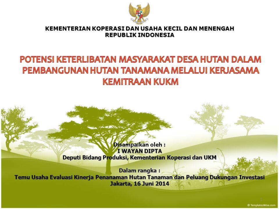 KEMENTERIAN KOPERASI DAN USAHA KECIL DAN MENENGAH REPUBLIK INDONESIA 1 Disampaikan oleh : I WAYAN DIPTA Deputi Bidang Produksi, Kementerian Koperasi dan UKM Dalam rangka : Temu Usaha Evaluasi Kinerja Penanaman Hutan Tanaman dan Peluang Dukungan Investasi Jakarta, 16 Juni 2014