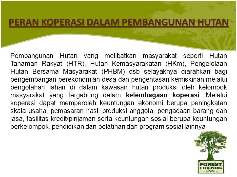 14 PERAN KOPERASI DALAM PEMBANGUNAN HUTAN Pembangunan Hutan yang melibatkan masyarakat seperti Hutan Tanaman Rakyat (HTR), Hutan Kemasyarakatan (HKm), Pengelolaan Hutan Bersama Masyarakat (PHBM) dsb selayaknya diarahkan bagi pengembangan perekonomian desa dan pengentasan kemiskinan melalui pengolahan lahan di dalam kawasan hutan produksi oleh kelompok masyarakat yang tergabung dalam kelembagaan koperasi.