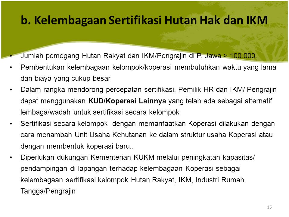 16 Jumlah pemegang Hutan Rakyat dan IKM/Pengrajin di P. Jawa > 100.000. Pembentukan kelembagaan kelompok/koperasi membutuhkan waktu yang lama dan biay