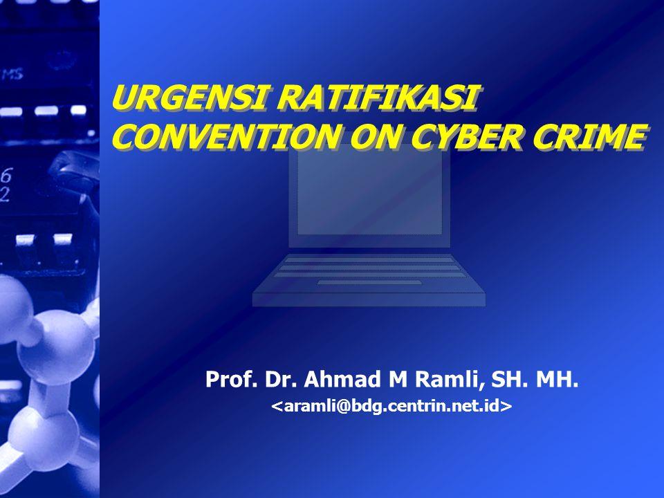Prof. Dr. Ahmad M Ramli, SH. MH. Prof. Dr. Ahmad M Ramli, SH. MH. URGENSI RATIFIKASI CONVENTION ON CYBER CRIME