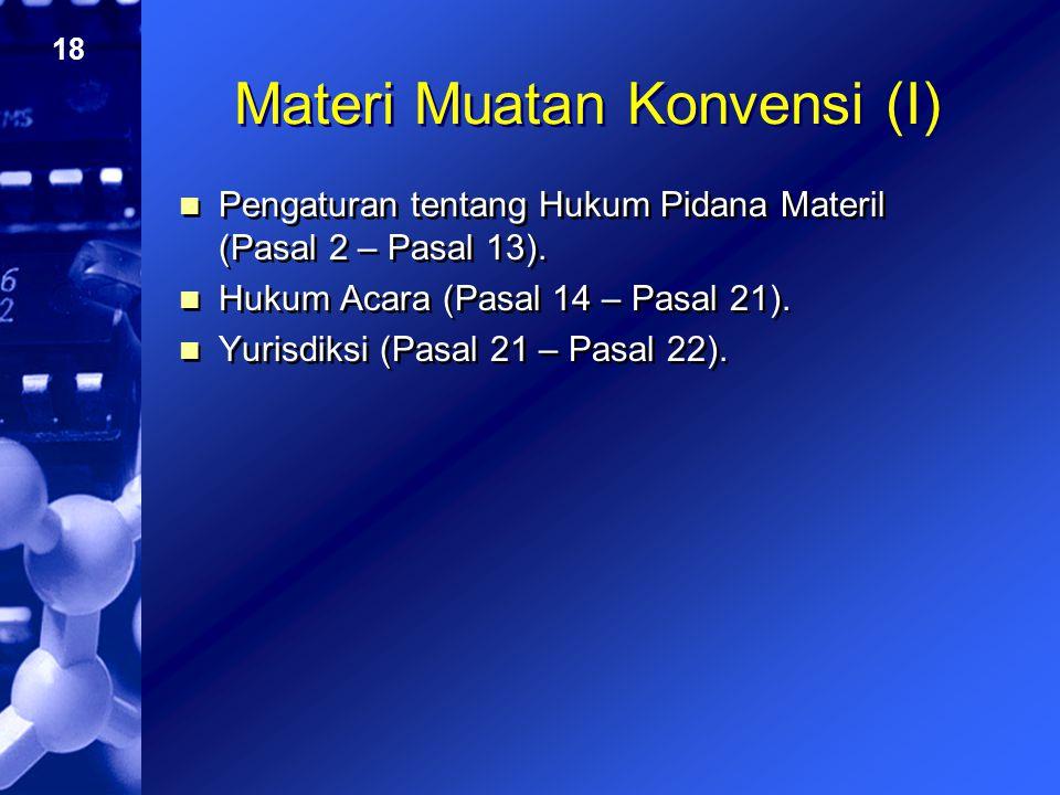 18 Materi Muatan Konvensi (I) Pengaturan tentang Hukum Pidana Materil (Pasal 2 – Pasal 13). Hukum Acara (Pasal 14 – Pasal 21). Yurisdiksi (Pasal 21 –