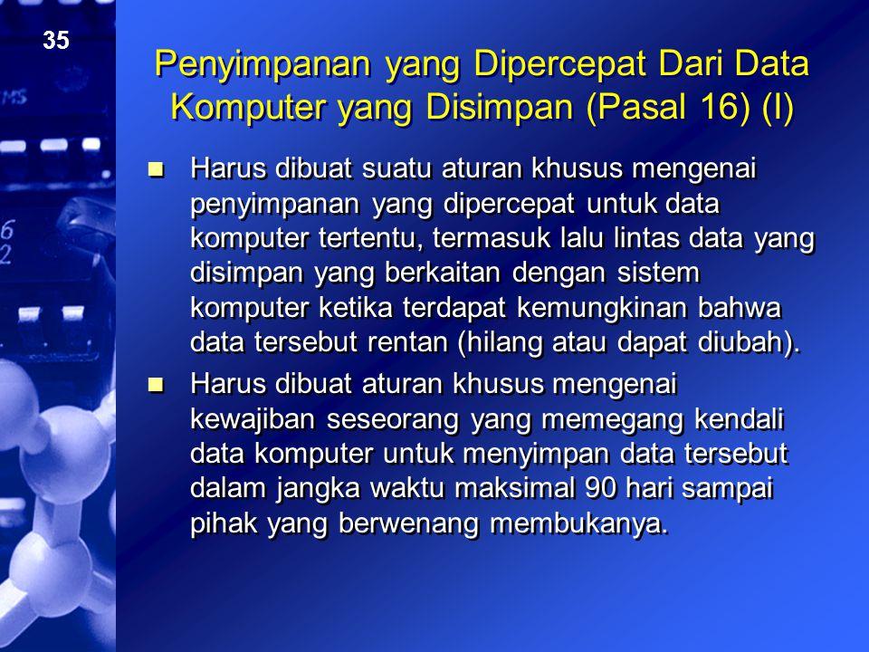 35 Penyimpanan yang Dipercepat Dari Data Komputer yang Disimpan (Pasal 16) (I) Harus dibuat suatu aturan khusus mengenai penyimpanan yang dipercepat u