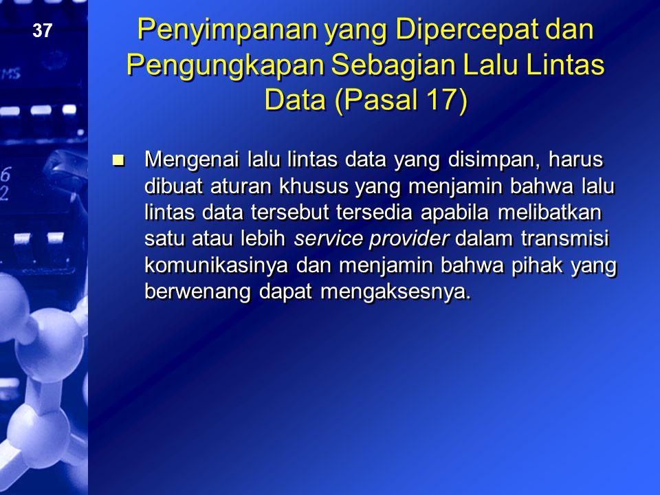 37 Penyimpanan yang Dipercepat dan Pengungkapan Sebagian Lalu Lintas Data (Pasal 17) Mengenai lalu lintas data yang disimpan, harus dibuat aturan khus