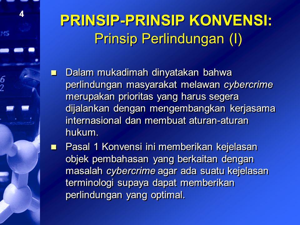 4 PRINSIP-PRINSIP KONVENSI: Prinsip Perlindungan (I) Dalam mukadimah dinyatakan bahwa perlindungan masyarakat melawan cybercrime merupakan prioritas y