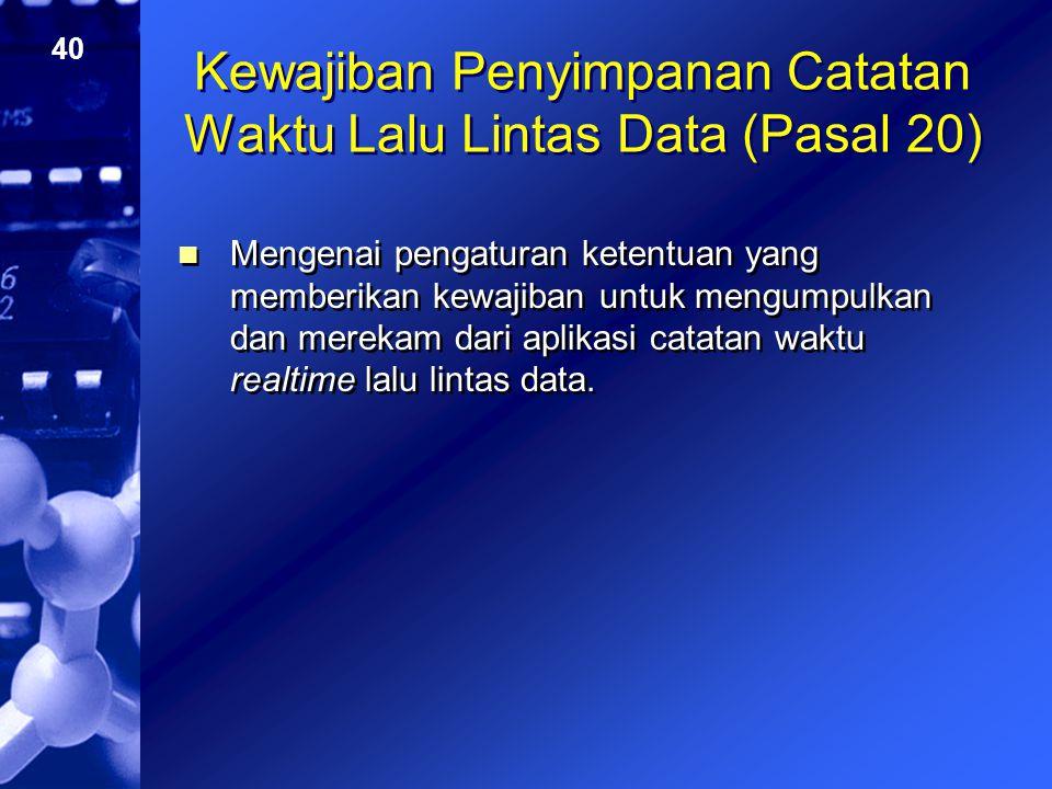 40 Kewajiban Penyimpanan Catatan Waktu Lalu Lintas Data (Pasal 20) Mengenai pengaturan ketentuan yang memberikan kewajiban untuk mengumpulkan dan mere