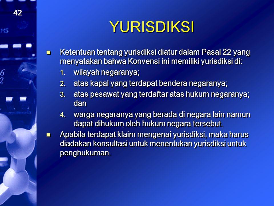 42 YURISDIKSI Ketentuan tentang yurisdiksi diatur dalam Pasal 22 yang menyatakan bahwa Konvensi ini memiliki yurisdiksi di: 1. wilayah negaranya; 2. a